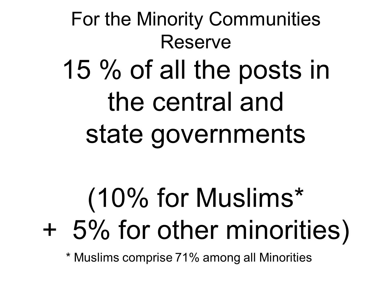 For the Minority Communities Reserve 15 % of all the posts in the central and state governments (10% for Muslims* + 5% for other minorities) * Muslims comprise 71% among all Minorities