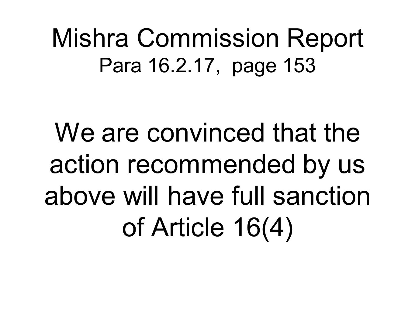 Mishra Commission Report Para 16.2.17, page 153 We are convinced that the action recommended by us above will have full sanction of Article 16(4)