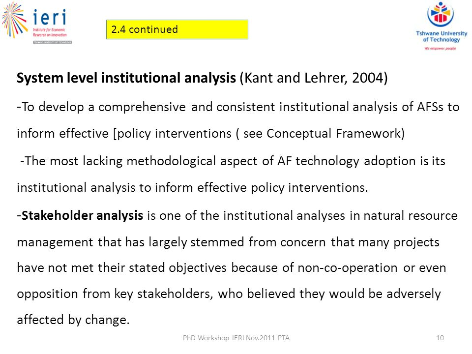 System level institutional analysis (Kant and Lehrer, 2004) - To develop a comprehensive and consistent institutional analysis of AFSs to inform effective [policy interventions ( see Conceptual Framework) -The most lacking methodological aspect of AF technology adoption is its institutional analysis to inform effective policy interventions.