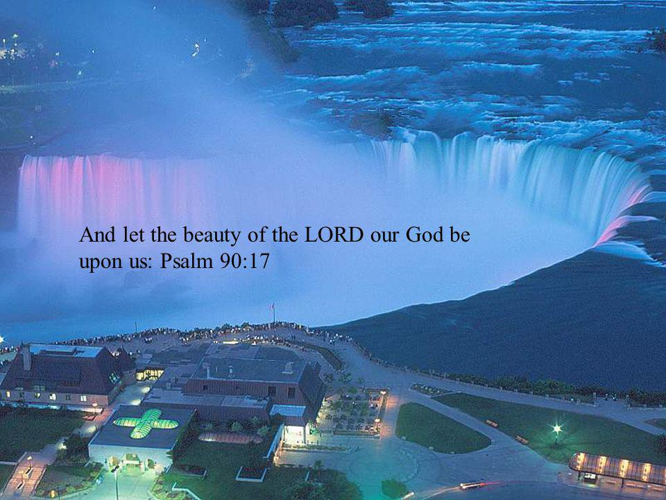 And let the beauty of the LORD our God be upon us: Psalm 90:17
