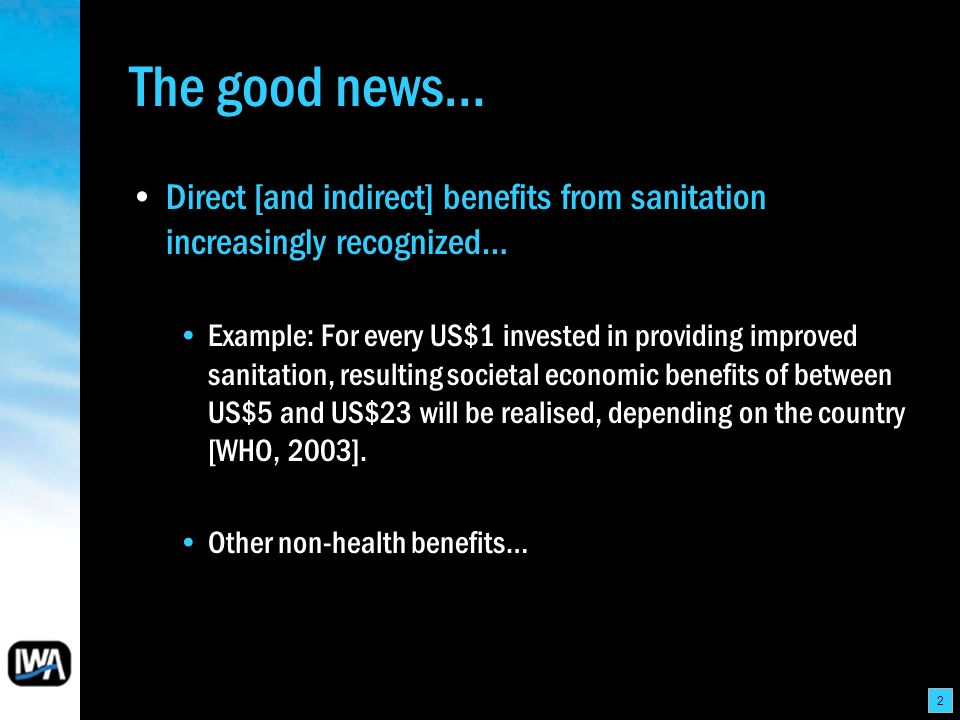 2 The good news… Direct [and indirect] benefits from sanitation increasingly recognized… Example: For every US$1 invested in providing improved sanita