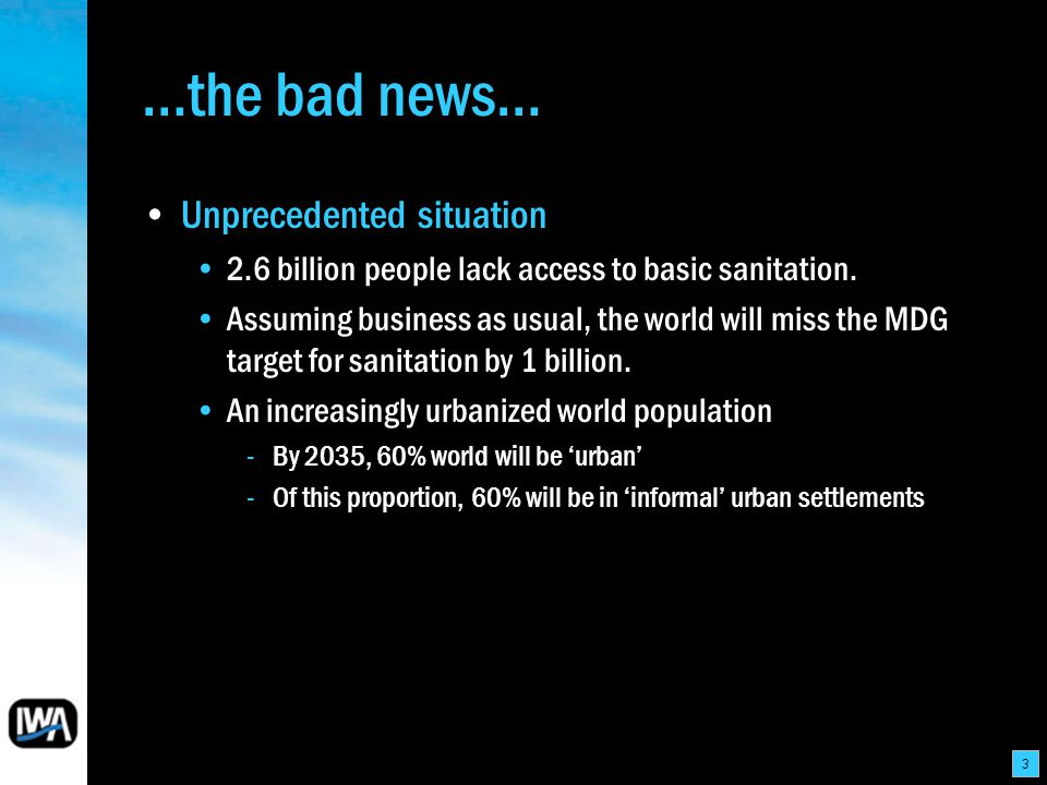 3 …the bad news… Unprecedented situation 2.6 billion people lack access to basic sanitation. Assuming business as usual, the world will miss the MDG t