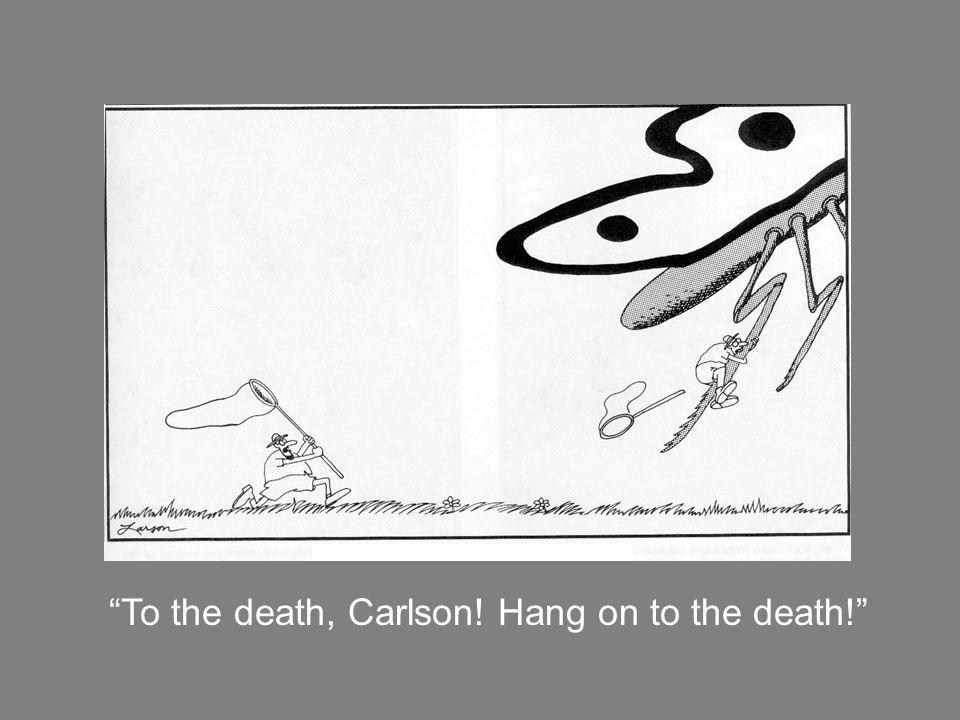 To the death, Carlson! Hang on to the death!