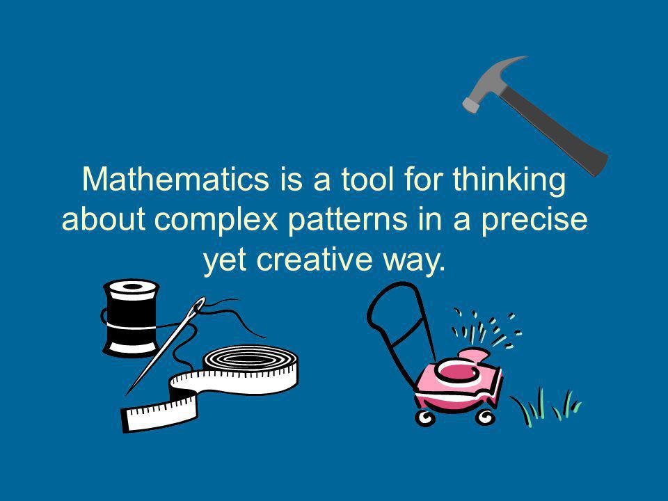 Mathematics is a tool for thinking about complex patterns in a precise yet creative way.