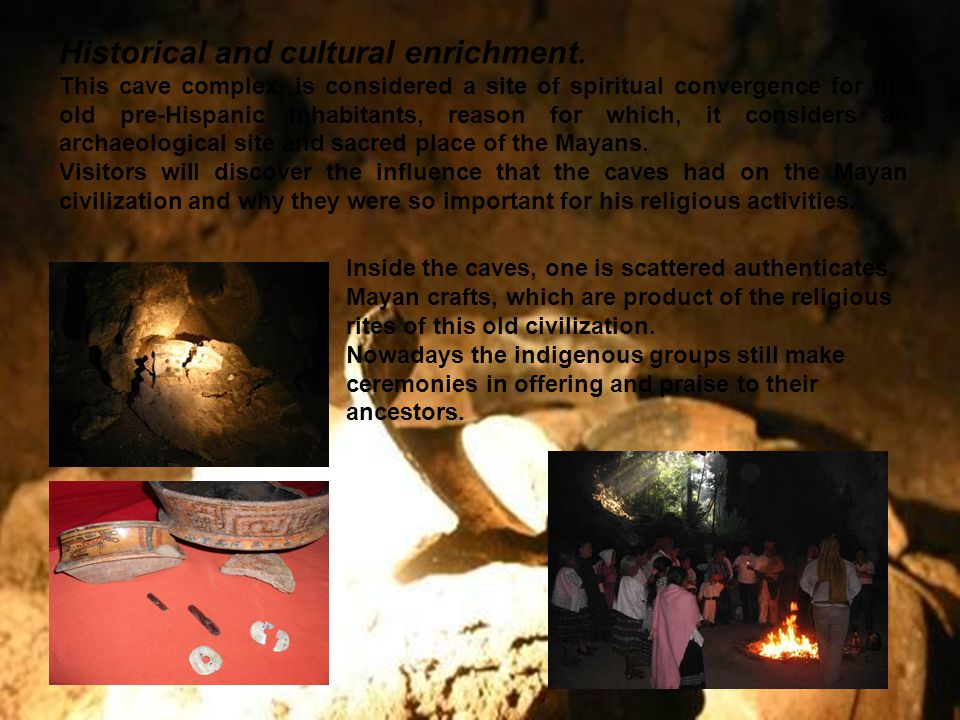 Historical and cultural enrichment. This cave complex, is considered a site of spiritual convergence for the old pre-Hispanic inhabitants, reason for