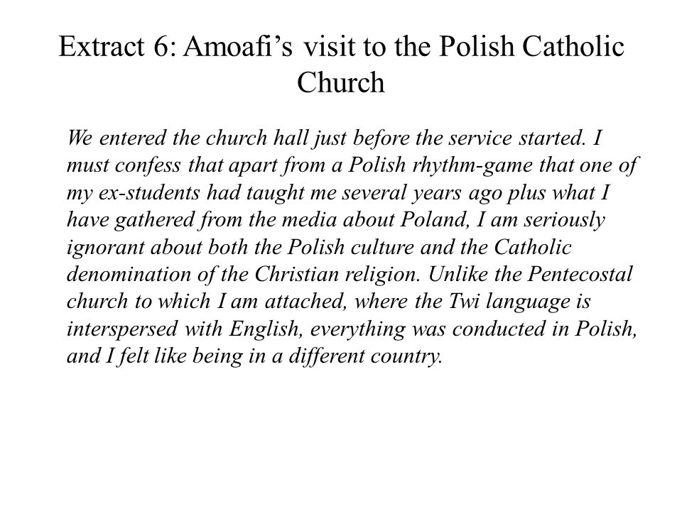 Extract 6: Amoafis visit to the Polish Catholic Church We entered the church hall just before the service started.