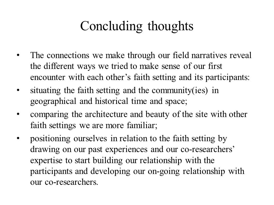 Concluding thoughts The connections we make through our field narratives reveal the different ways we tried to make sense of our first encounter with each others faith setting and its participants: situating the faith setting and the community(ies) in geographical and historical time and space; comparing the architecture and beauty of the site with other faith settings we are more familiar; positioning ourselves in relation to the faith setting by drawing on our past experiences and our co-researchers expertise to start building our relationship with the participants and developing our on-going relationship with our co-researchers.