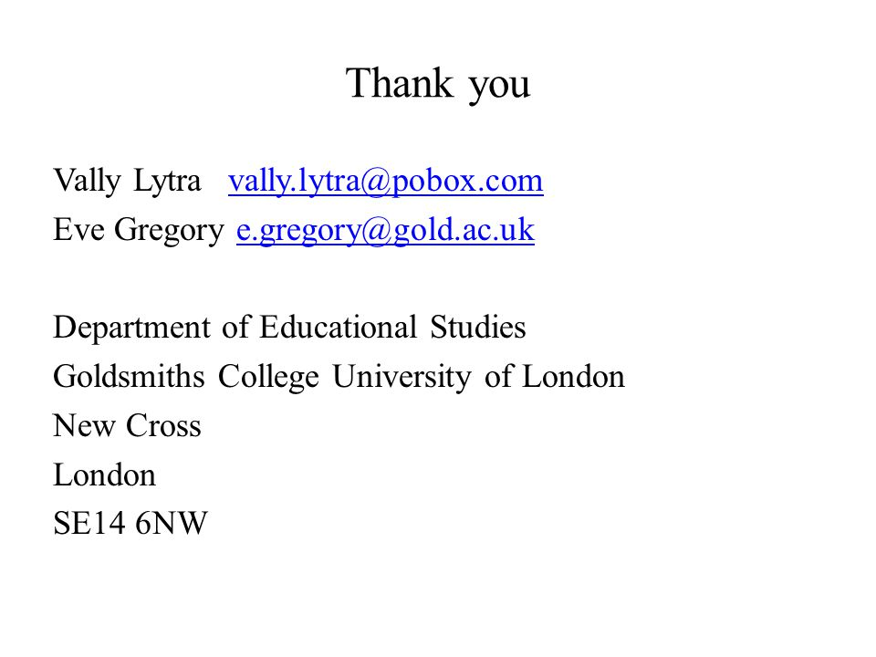 Thank you Vally Lytravally.lytra@pobox.comvally.lytra@pobox.com Eve Gregory e.gregory@gold.ac.uke.gregory@gold.ac.uk Department of Educational Studies Goldsmiths College University of London New Cross London SE14 6NW