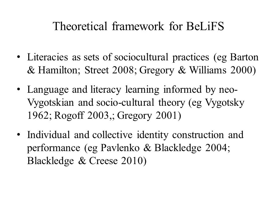 Theoretical framework for BeLiFS Literacies as sets of sociocultural practices (eg Barton & Hamilton; Street 2008; Gregory & Williams 2000) Language and literacy learning informed by neo- Vygotskian and socio-cultural theory (eg Vygotsky 1962; Rogoff 2003,; Gregory 2001) Individual and collective identity construction and performance (eg Pavlenko & Blackledge 2004; Blackledge & Creese 2010)