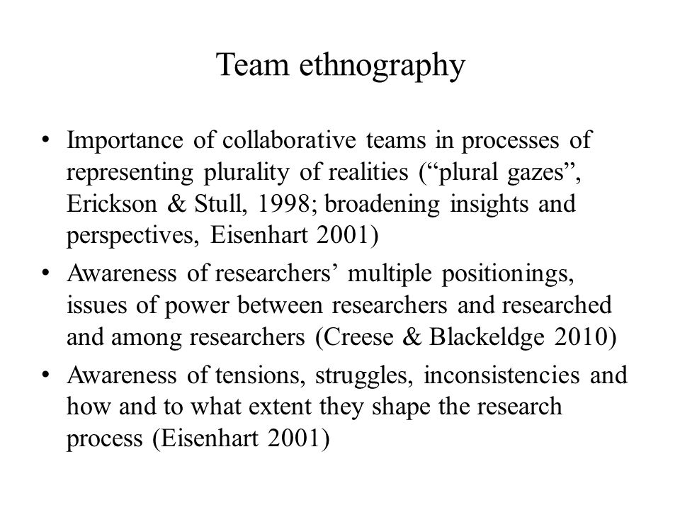 Team ethnography Importance of collaborative teams in processes of representing plurality of realities (plural gazes, Erickson & Stull, 1998; broadening insights and perspectives, Eisenhart 2001) Awareness of researchers multiple positionings, issues of power between researchers and researched and among researchers (Creese & Blackeldge 2010) Awareness of tensions, struggles, inconsistencies and how and to what extent they shape the research process (Eisenhart 2001)