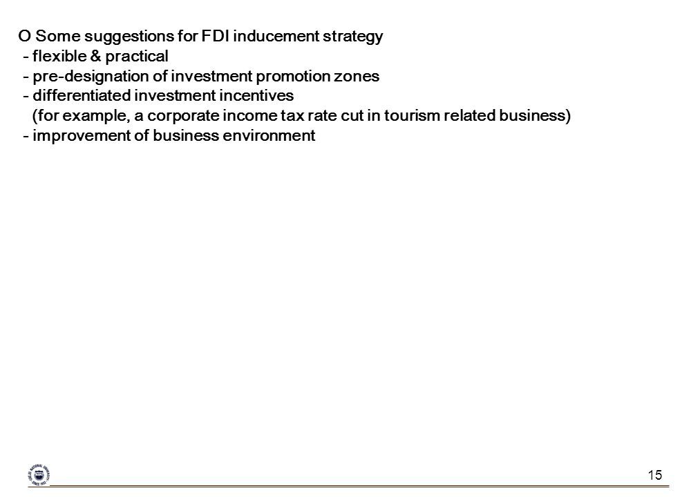 15 O Some suggestions for FDI inducement strategy - flexible & practical - pre-designation of investment promotion zones - differentiated investment incentives (for example, a corporate income tax rate cut in tourism related business) - improvement of business environment
