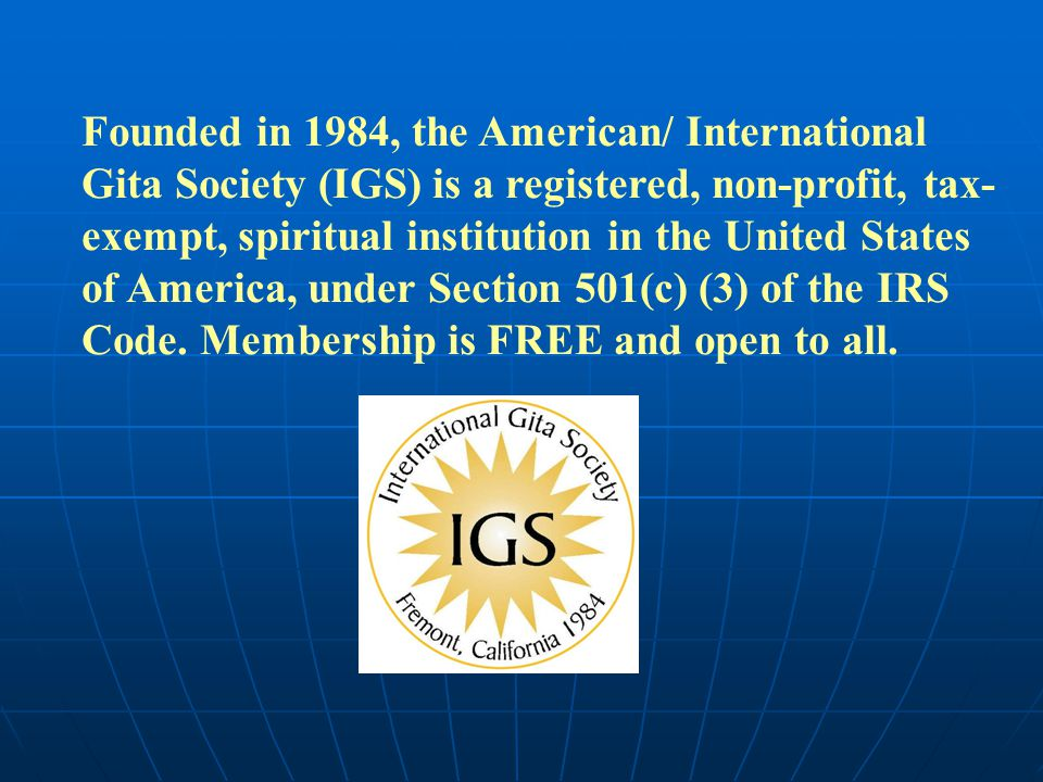 Founded in 1984, the American/ International Gita Society (IGS) is a registered, non-profit, tax- exempt, spiritual institution in the United States of America, under Section 501(c) (3) of the IRS Code.
