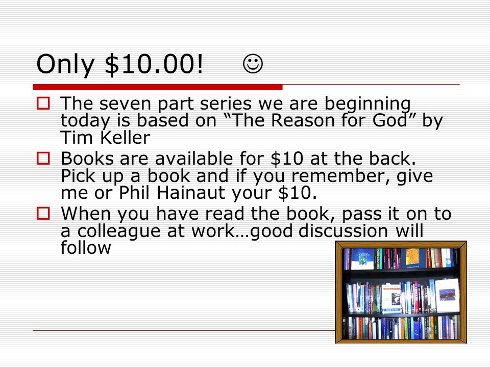 Only $10.00! The seven part series we are beginning today is based on The Reason for God by Tim Keller Books are available for $10 at the back. Pick u