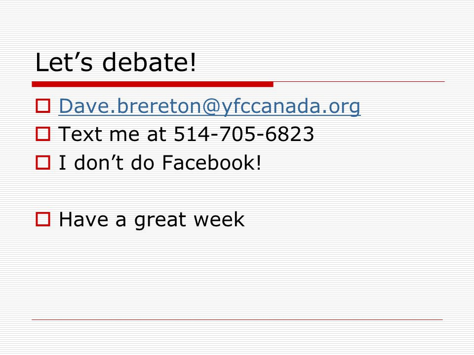 Lets debate! Dave.brereton@yfccanada.org Text me at 514-705-6823 I dont do Facebook! Have a great week