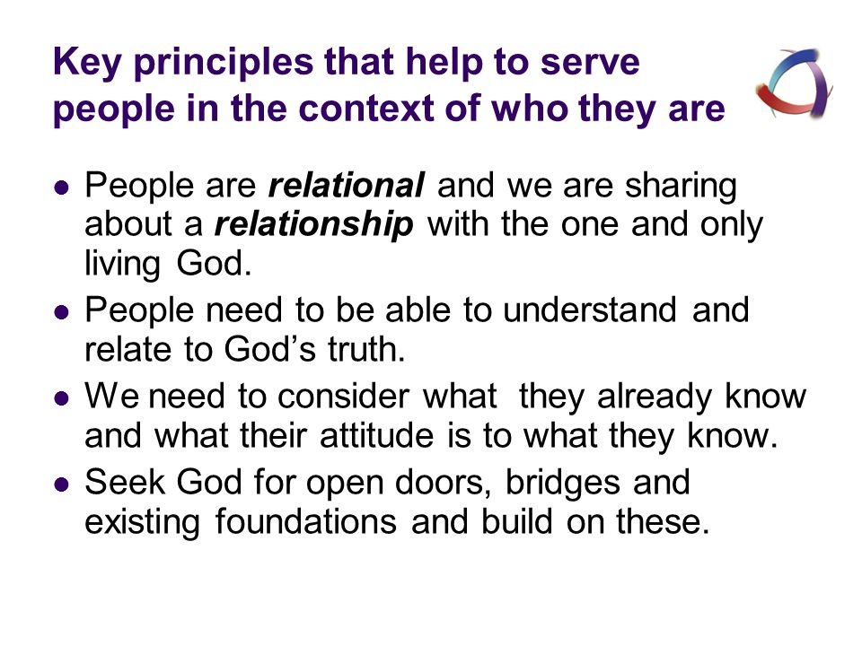 Key principles that help to serve people in the context of who they are People are relational and we are sharing about a relationship with the one and