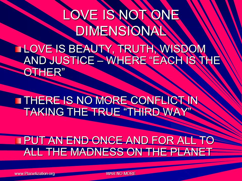 www.Planetization.org WAR NO MORE LOVE IS NOT ONE DIMENSIONAL LOVE IS BEAUTY, TRUTH, WISDOM AND JUSTICE – WHERE EACH IS THE OTHER THERE IS NO MORE CONFLICT IN TAKING THE TRUE THIRD WAY PUT AN END ONCE AND FOR ALL TO ALL THE MADNESS ON THE PLANET