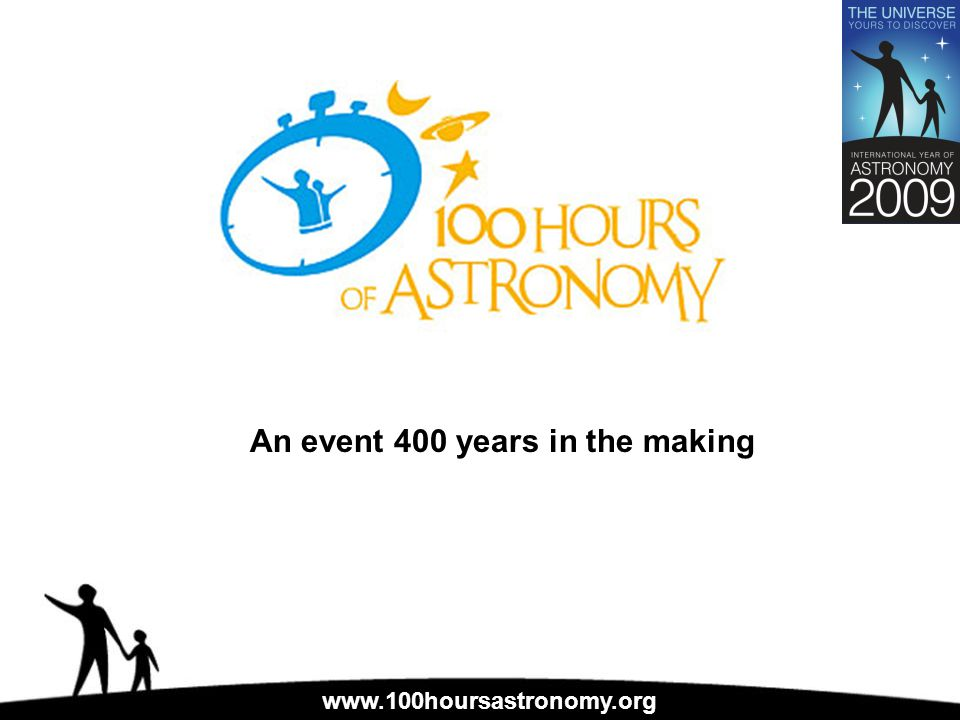 www.100hoursastronomy.org An event 400 years in the making