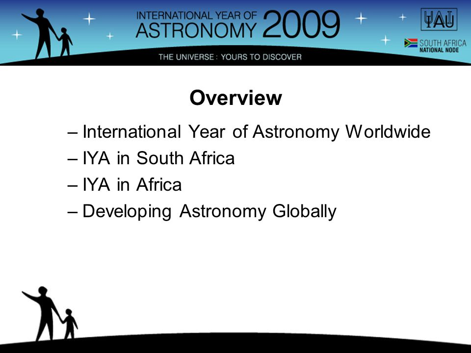 –International Year of Astronomy Worldwide –IYA in South Africa –IYA in Africa –Developing Astronomy Globally Overview