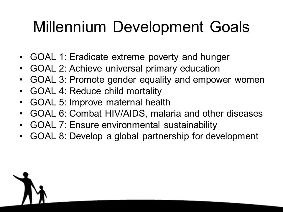 Millennium Development Goals GOAL 1: Eradicate extreme poverty and hunger GOAL 2: Achieve universal primary education GOAL 3: Promote gender equality and empower women GOAL 4: Reduce child mortality GOAL 5: Improve maternal health GOAL 6: Combat HIV/AIDS, malaria and other diseases GOAL 7: Ensure environmental sustainability GOAL 8: Develop a global partnership for development