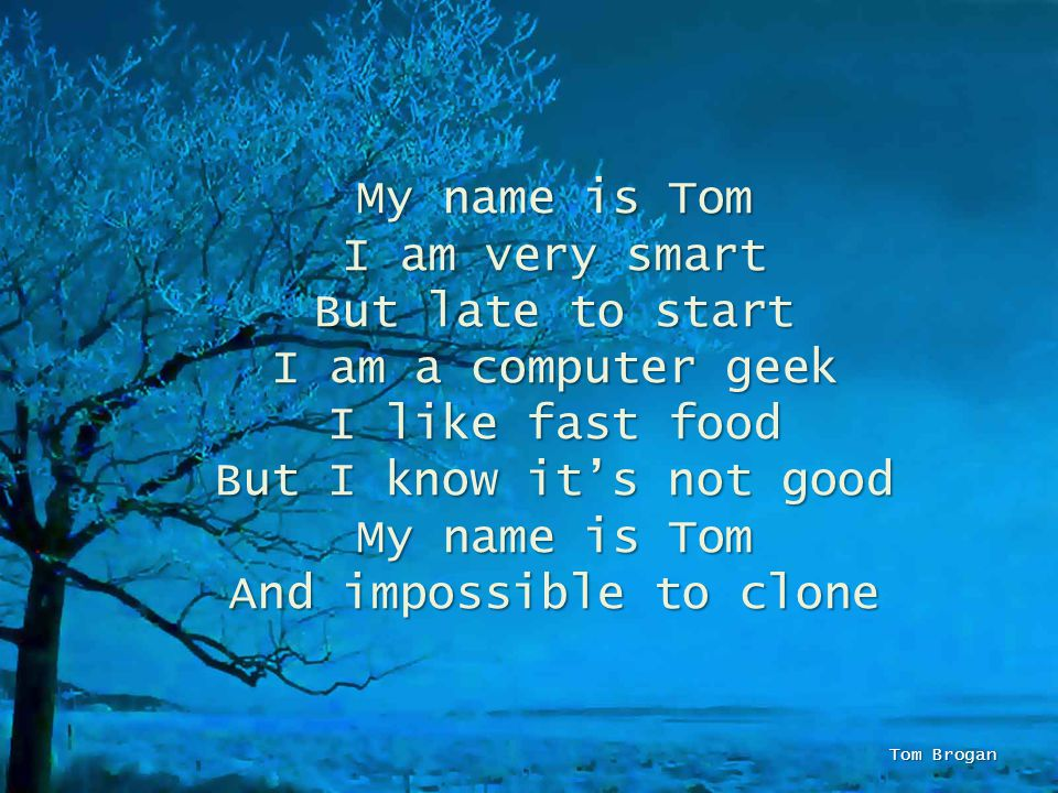 My name is Tom I am very smart But late to start I am a computer geek I like fast food But I know its not good My name is Tom And impossible to clone