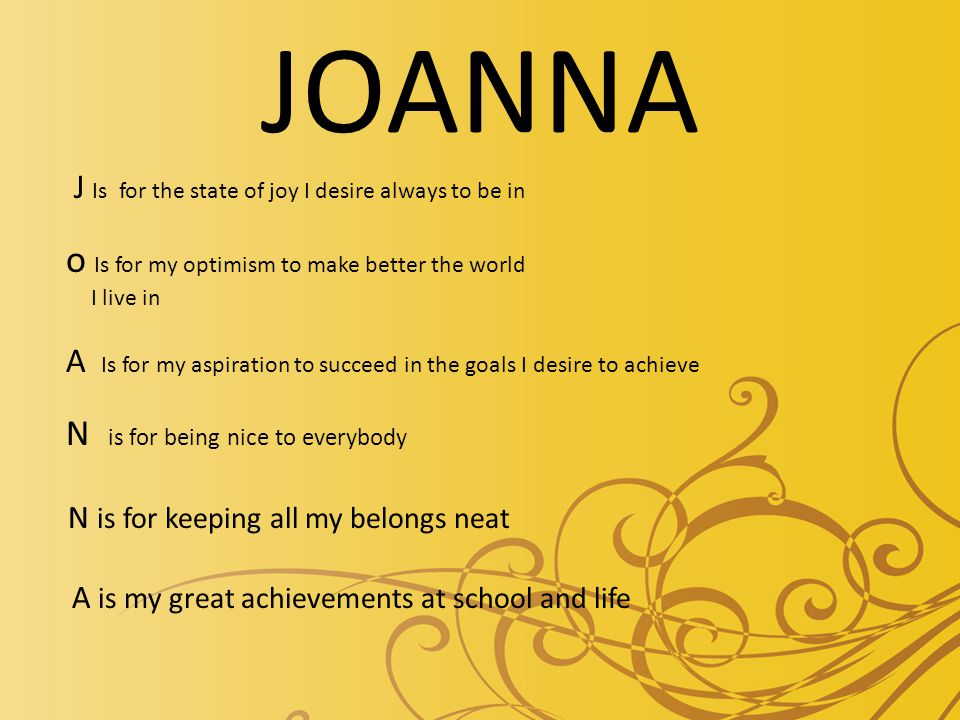 JOANNA J Is for the state of joy I desire always to be in o Is for my optimism to make better the world I live in A Is for my aspiration to succeed in