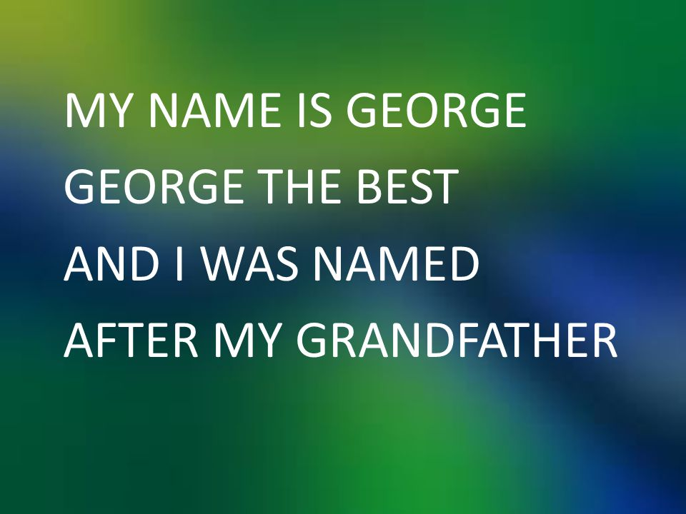 MY NAME IS GEORGE GEORGE THE BEST AND I WAS NAMED AFTER MY GRANDFATHER