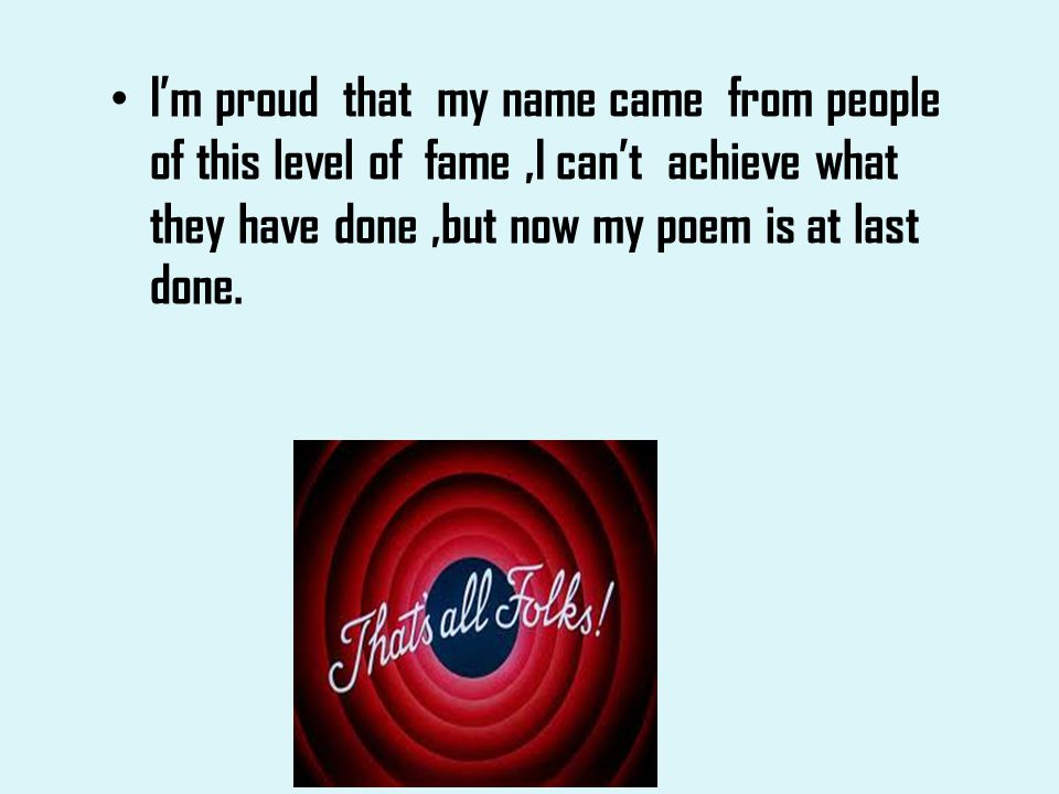 Im proud that my name came from people of this level of fame,I cant achieve what they have done,but now my poem is at last done.
