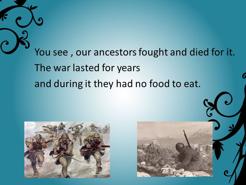 You see, our ancestors fought and died for it. The war lasted for years and during it they had no food to eat.