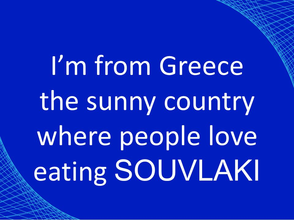 Im from Greece the sunny country where people love eating SOUVLAKI