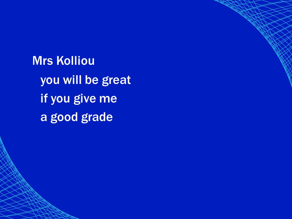 Mrs Kolliou you will be great if you give me a good grade