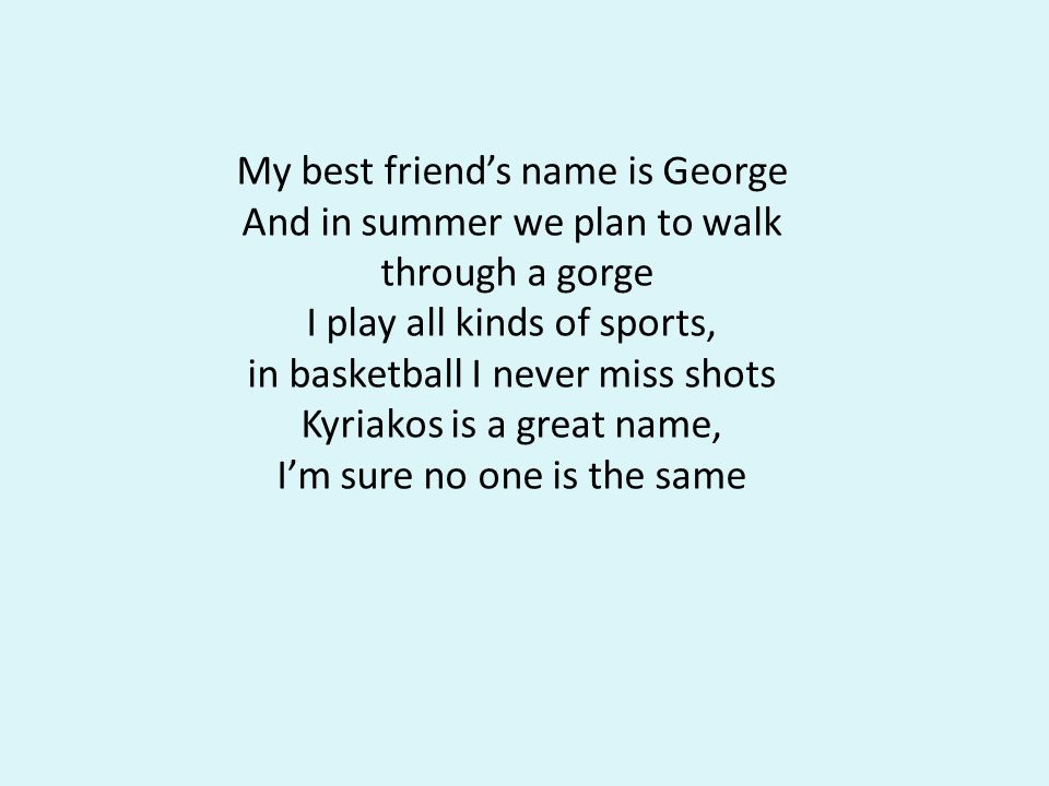 My best friends name is George And in summer we plan to walk through a gorge I play all kinds of sports, in basketball I never miss shots Kyriakos is