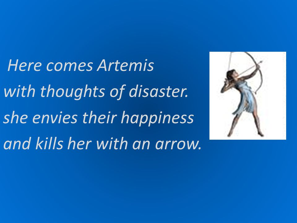 Here comes Artemis with thoughts of disaster. she envies their happiness and kills her with an arrow.
