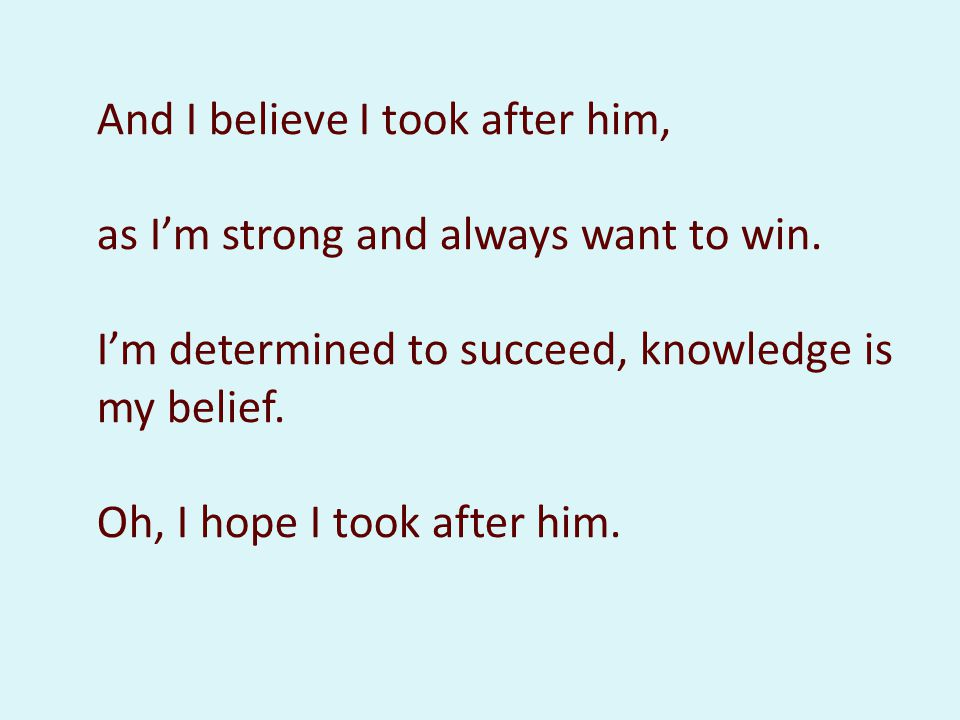 And I believe I took after him, as Im strong and always want to win. Im determined to succeed, knowledge is my belief. Oh, I hope I took after him.