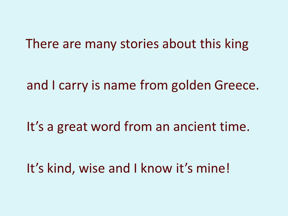 There are many stories about this king and I carry is name from golden Greece. Its a great word from an ancient time. Its kind, wise and I know its mi