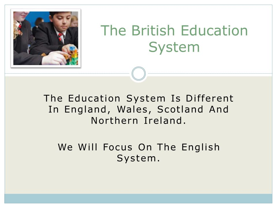 The Education System Is Different In England, Wales, Scotland And Northern Ireland.
