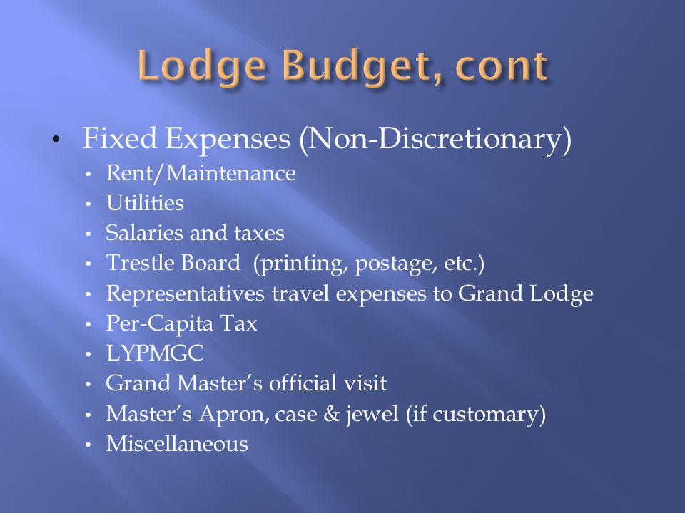Fixed Expenses (Non-Discretionary) Rent/Maintenance Utilities Salaries and taxes Trestle Board (printing, postage, etc.) Representatives travel expenses to Grand Lodge Per-Capita Tax LYPMGC Grand Masters official visit Masters Apron, case & jewel (if customary) Miscellaneous