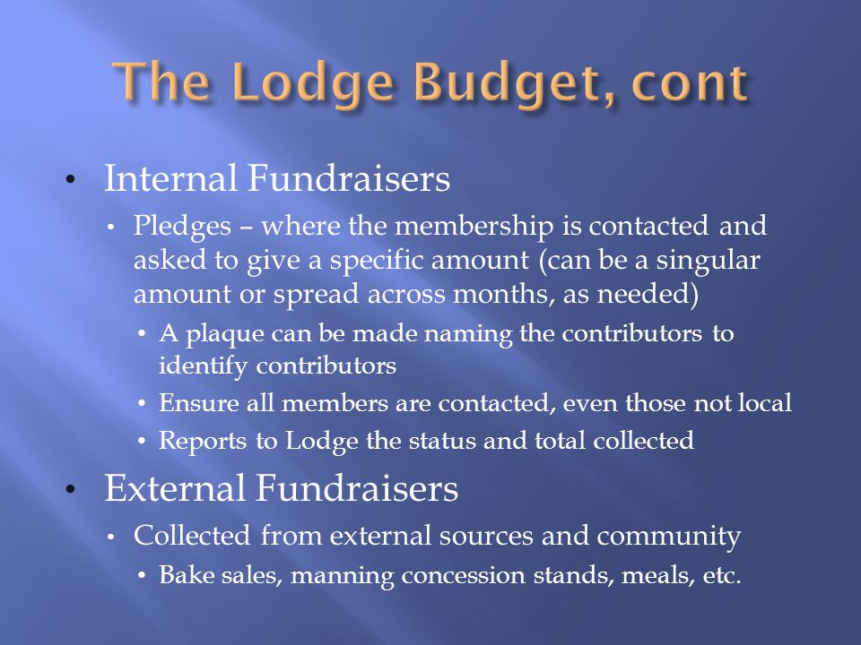 Internal Fundraisers Pledges – where the membership is contacted and asked to give a specific amount (can be a singular amount or spread across months, as needed) A plaque can be made naming the contributors to identify contributors Ensure all members are contacted, even those not local Reports to Lodge the status and total collected External Fundraisers Collected from external sources and community Bake sales, manning concession stands, meals, etc.