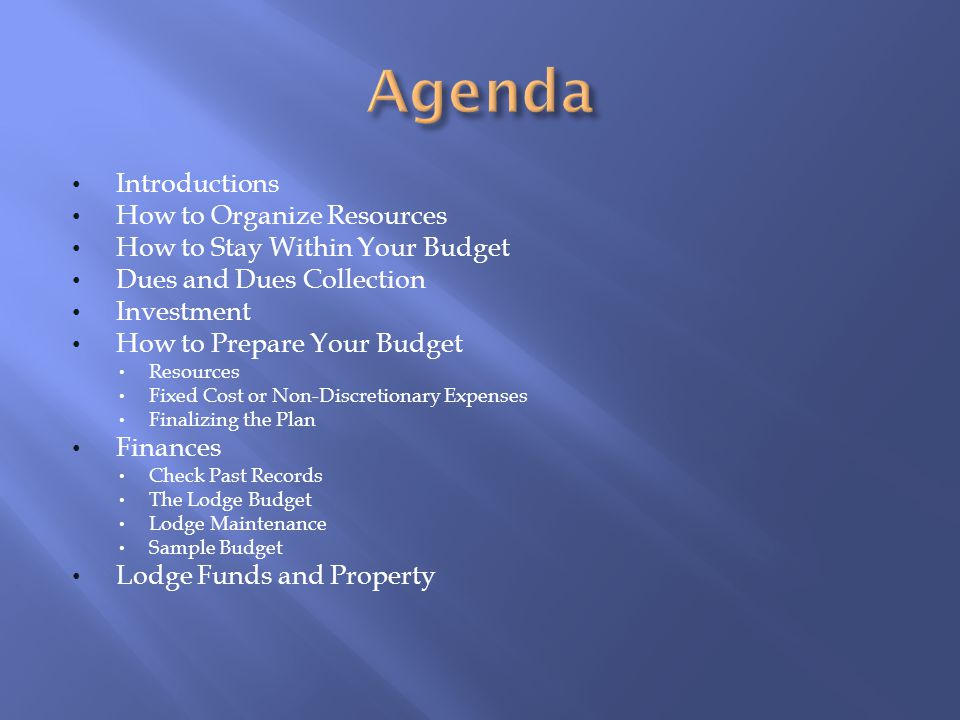 Introductions How to Organize Resources How to Stay Within Your Budget Dues and Dues Collection Investment How to Prepare Your Budget Resources Fixed Cost or Non-Discretionary Expenses Finalizing the Plan Finances Check Past Records The Lodge Budget Lodge Maintenance Sample Budget Lodge Funds and Property