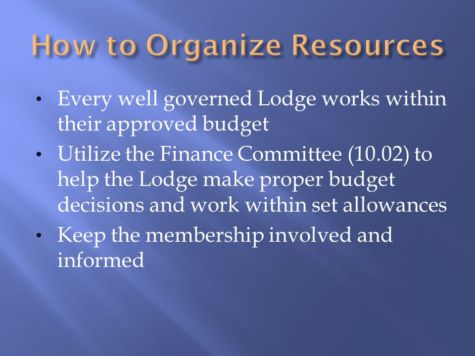 Every well governed Lodge works within their approved budget Utilize the Finance Committee (10.02) to help the Lodge make proper budget decisions and work within set allowances Keep the membership involved and informed