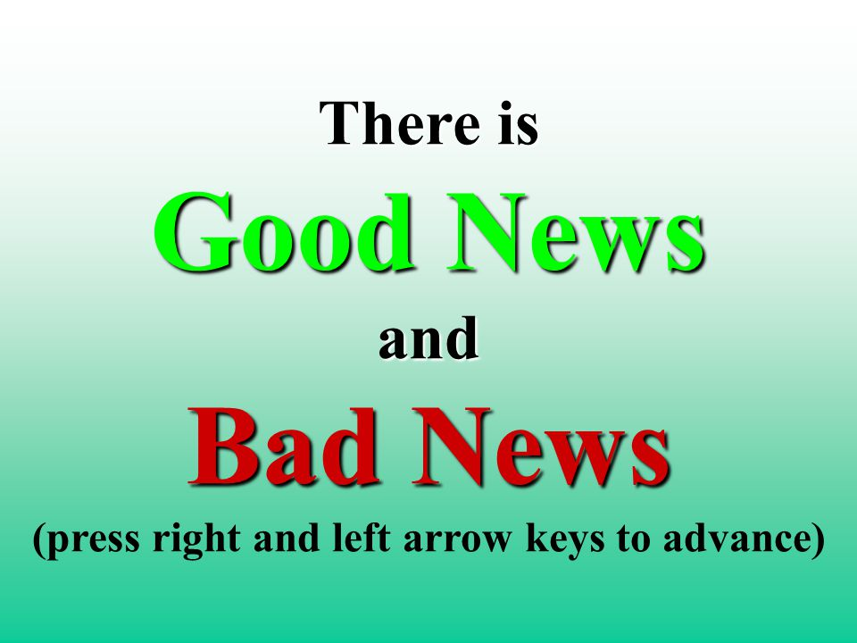 There is Good News and Bad News There is Good News and Bad News (press right and left arrow keys to advance)