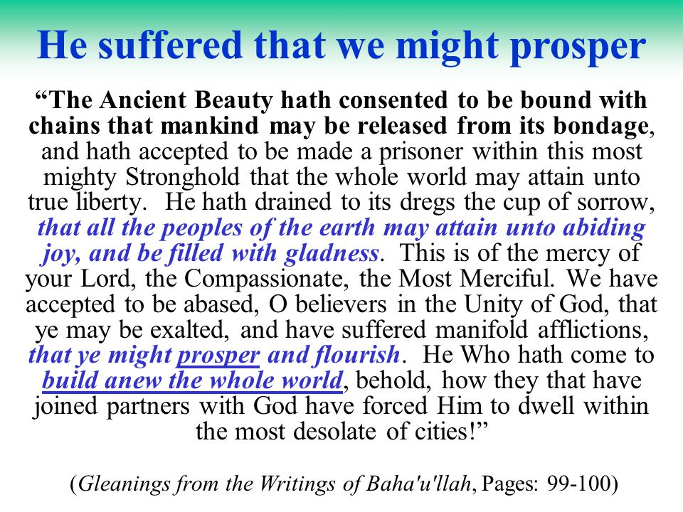 …yet unwittingly enforcing the general principles which He has enunciated… Suffice it to say that this consummation will, by its very nature, be a gradual process, and must, as Bahá u lláh has Himself anticipated, lead at first to the establishment of that Lesser Peace which the nations of the earth, as yet unconscious of His Revelation and yet unwittingly enforcing the general principles which He has enunciated, will themselves establish.