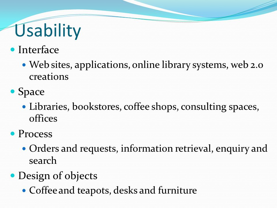 Usability Interface Web sites, applications, online library systems, web 2.0 creations Space Libraries, bookstores, coffee shops, consulting spaces, o