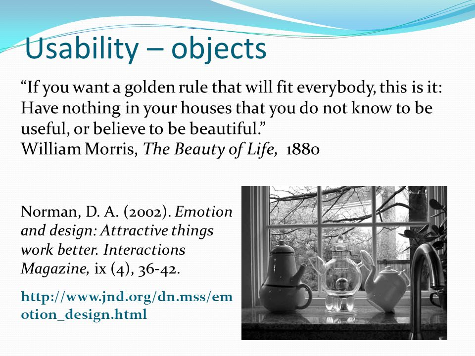 If you want a golden rule that will fit everybody, this is it: Have nothing in your houses that you do not know to be useful, or believe to be beautiful.