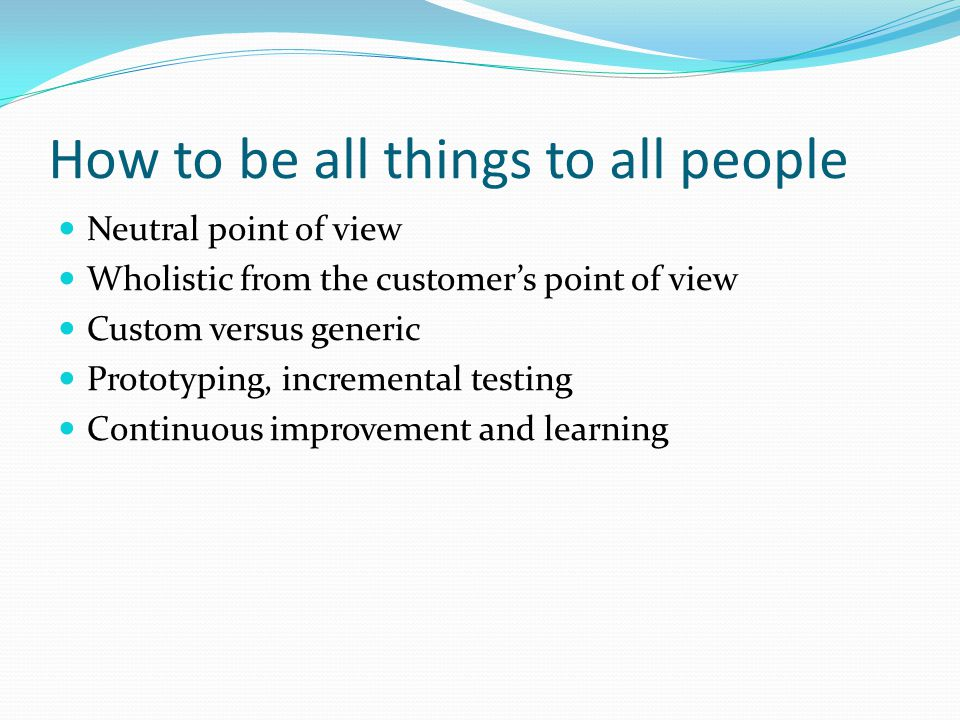 How to be all things to all people Neutral point of view Wholistic from the customers point of view Custom versus generic Prototyping, incremental tes