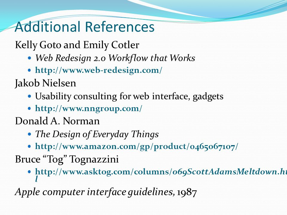 Additional References Kelly Goto and Emily Cotler Web Redesign 2.0 Workflow that Works http://www.web-redesign.com/ Jakob Nielsen Usability consulting