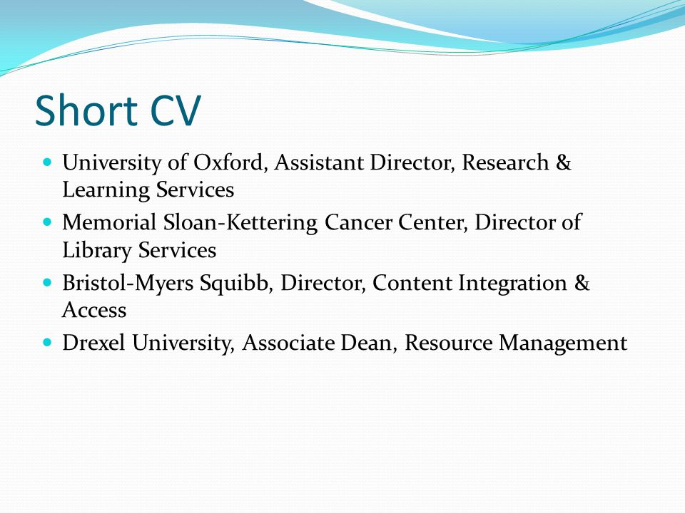 Short CV University of Oxford, Assistant Director, Research & Learning Services Memorial Sloan-Kettering Cancer Center, Director of Library Services B