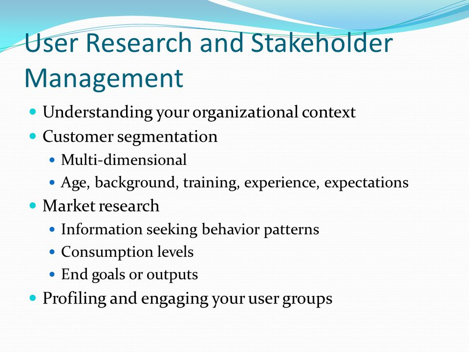 User Research and Stakeholder Management Understanding your organizational context Customer segmentation Multi-dimensional Age, background, training,
