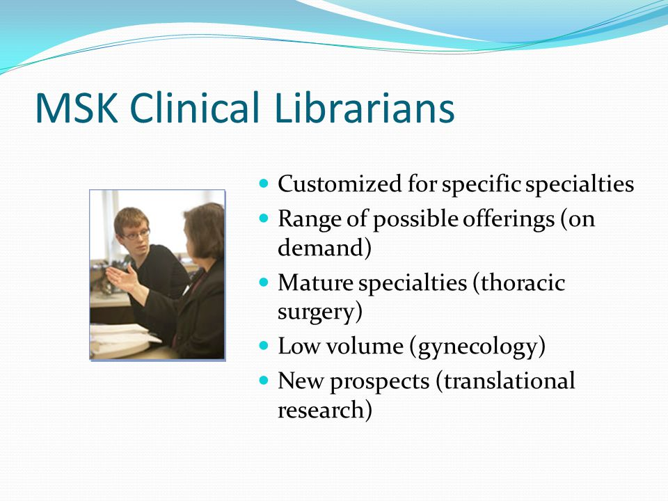 MSK Clinical Librarians Customized for specific specialties Range of possible offerings (on demand) Mature specialties (thoracic surgery) Low volume (gynecology) New prospects (translational research)