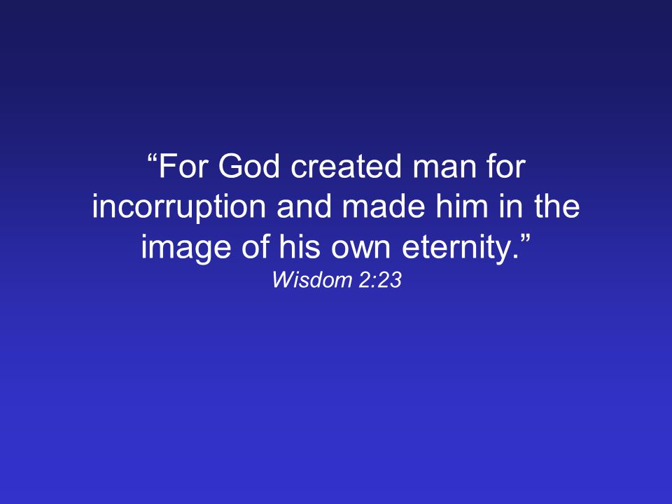 For God created man for incorruption and made him in the image of his own eternity. Wisdom 2:23