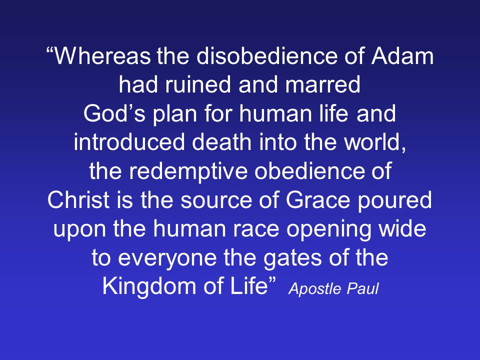 Whereas the disobedience of Adam had ruined and marred Gods plan for human life and introduced death into the world, the redemptive obedience of Christ is the source of Grace poured upon the human race opening wide to everyone the gates of the Kingdom of Life Apostle Paul